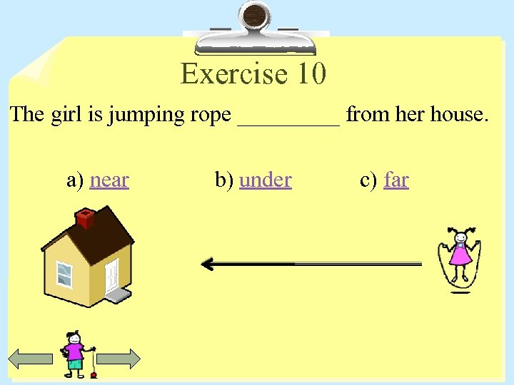 Exercise 10 The girl is jumping rope _____ from her house. a) near b)