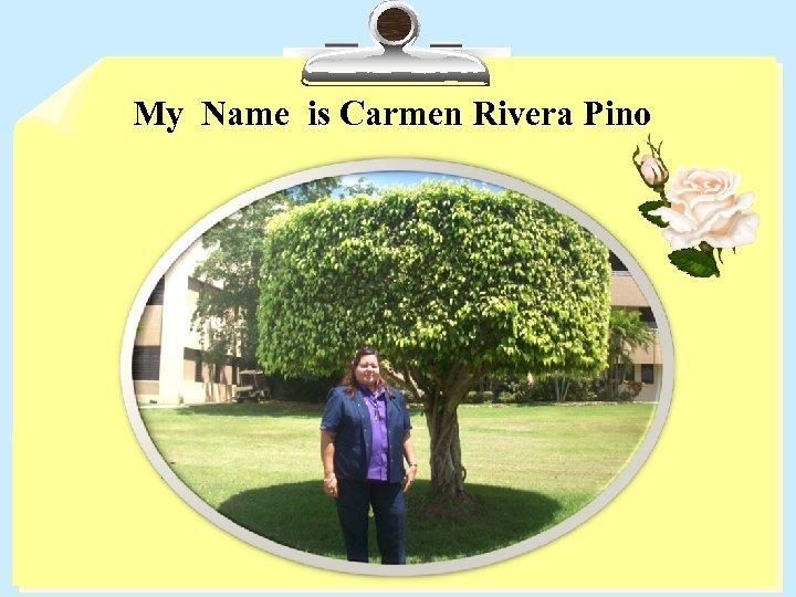 My Name is Carmen Rivera Pino