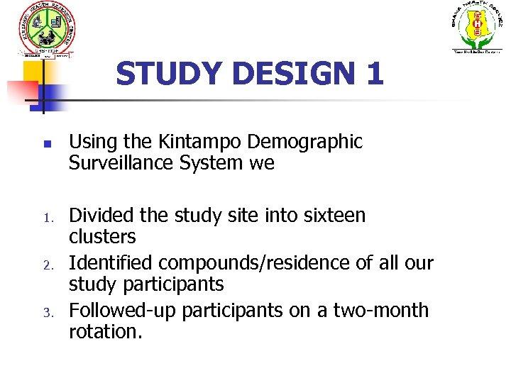 STUDY DESIGN 1 n 1. 2. 3. Using the Kintampo Demographic Surveillance System we