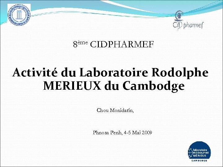 8ème CIDPHARMEF Activité du Laboratoire Rodolphe MERIEUX du Cambodge Chou Monidarin, Phnom Penh, 4