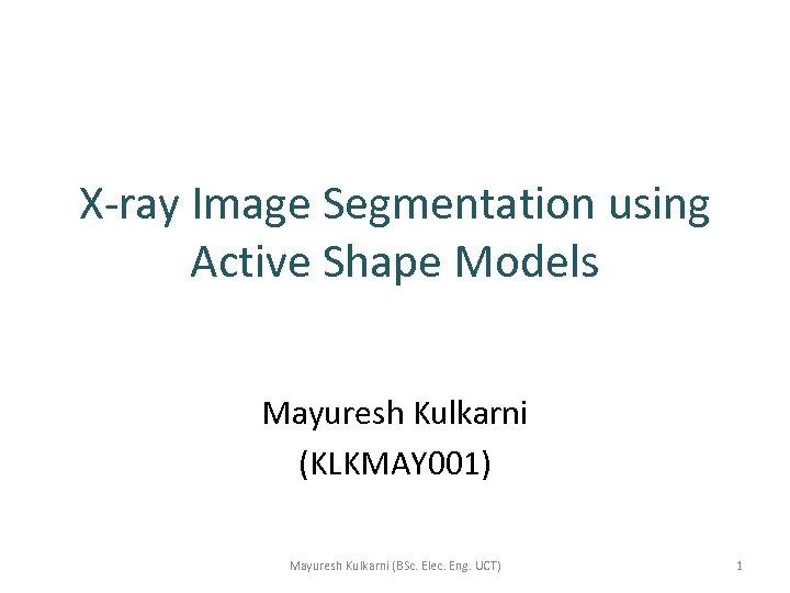 X-ray Image Segmentation using Active Shape Models Mayuresh Kulkarni (KLKMAY 001) Mayuresh Kulkarni (BSc.