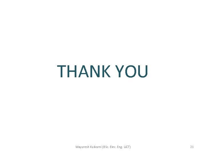 THANK YOU Mayuresh Kulkarni (BSc. Elec. Eng. UCT) 21