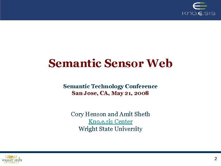 Semantic Sensor Web Semantic Technology Conference San Jose, CA, May 21, 2008 Cory Henson