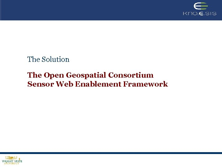 The Solution The Open Geospatial Consortium Sensor Web Enablement Framework