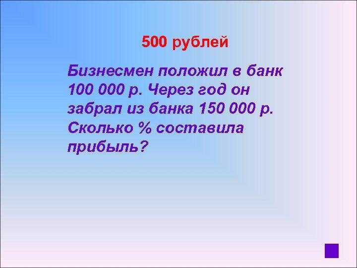 500 рублей Бизнесмен положил в банк 100 000 р. Через год он забрал