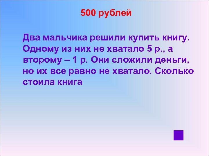 500 рублей Два мальчика решили купить книгу. Одному из них не хватало 5 р.