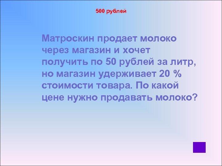 500 рублей Матроскин продает молоко через магазин и хочет получить по 50 рублей за