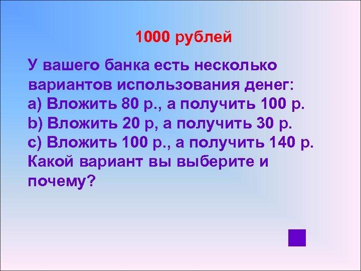 1000 рублей У вашего банка есть несколько вариантов использования денег: a) Вложить 80