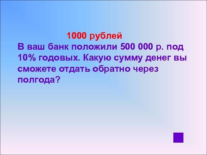 1000 рублей В ваш банк положили 500 000 р. под 10% годовых. Какую сумму