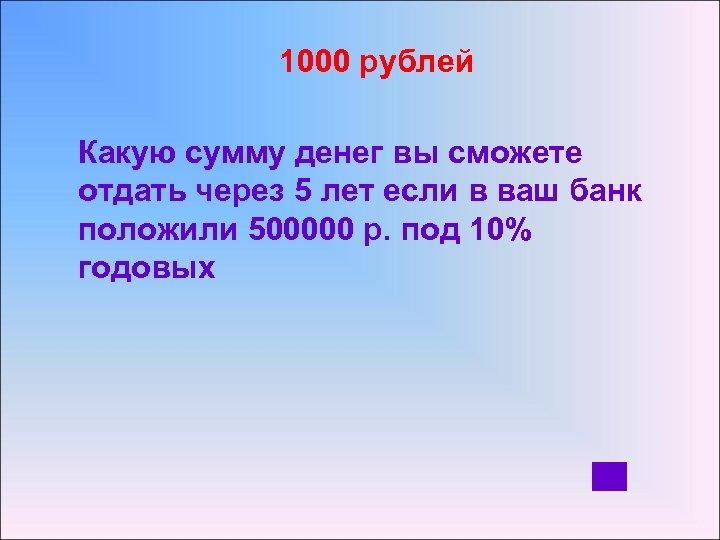 1000 рублей Какую сумму денег вы сможете отдать через 5 лет если в