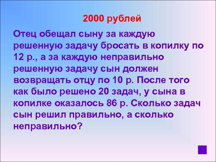 2000 рублей Отец обещал сыну за каждую решенную задачу бросать в копилку по