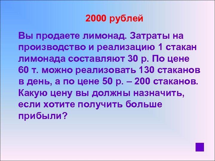 2000 рублей Вы продаете лимонад. Затраты на производство и реализацию 1 стакан лимонада