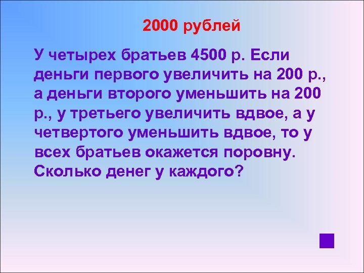 2000 рублей У четырех братьев 4500 р. Если деньги первого увеличить на 200