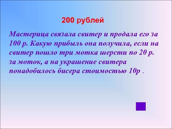 200 рублей Мастерица связала свитер и продала его за 100 р. Какую прибыль