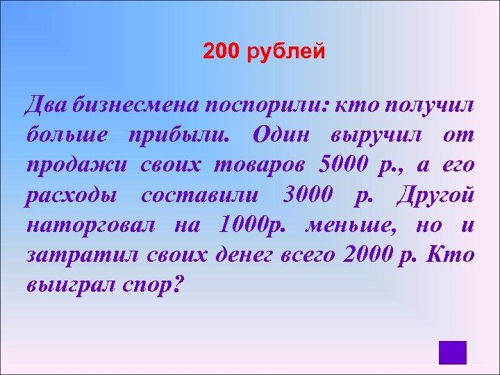 200 рублей Два бизнесмена поспорили: кто получил больше прибыли. Один выручил от продажи