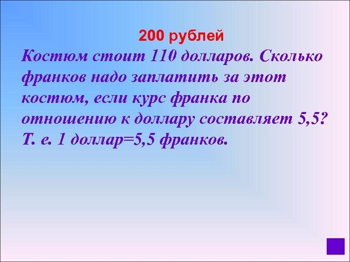 200 рублей Костюм стоит 110 долларов. Сколько франков надо заплатить за этот костюм,