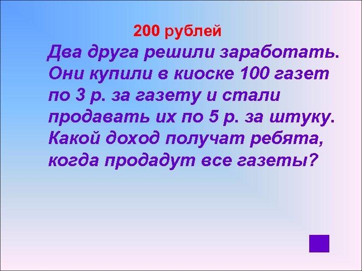 200 рублей Два друга решили заработать. Они купили в киоске 100 газет по