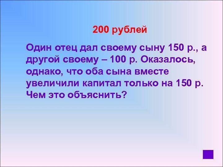 200 рублей Один отец дал своему сыну 150 р. , а другой своему