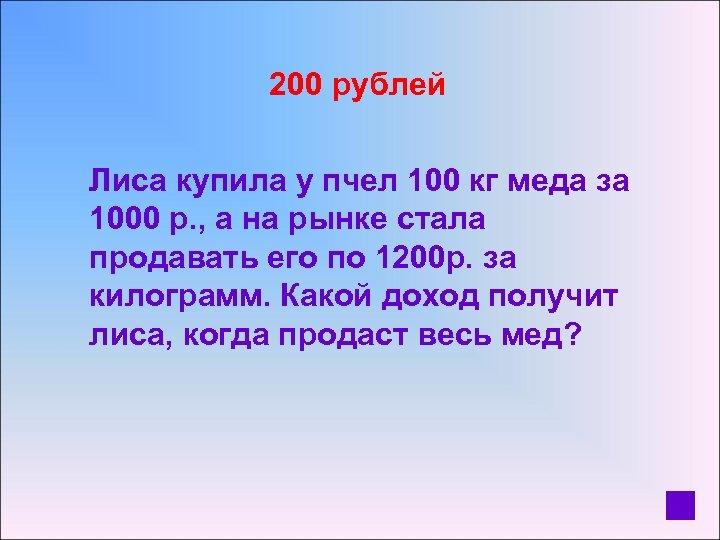 200 рублей Лиса купила у пчел 100 кг меда за 1000 р. ,