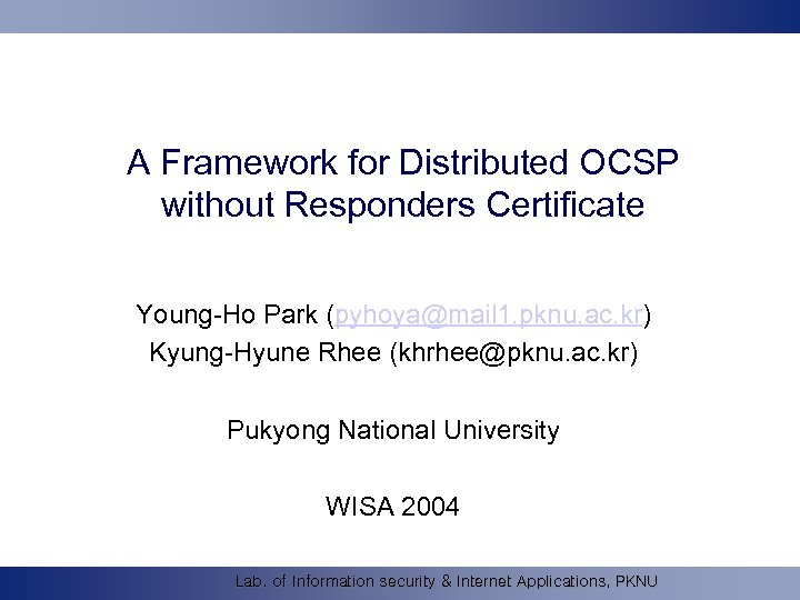 A Framework for Distributed OCSP without Responders Certificate Young-Ho Park (pyhoya@mail 1. pknu. ac.