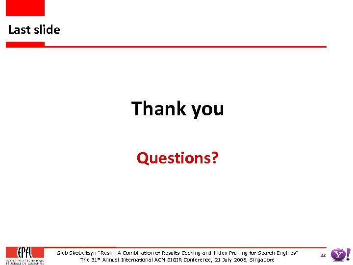 "Last slide Thank you Questions? Gleb Skobeltsyn ""Resin: A Combination of Results Caching and"