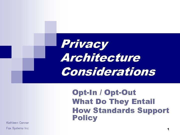 Privacy Architecture Considerations Kathleen Connor Fox Systems Inc Opt-In / Opt-Out What Do They