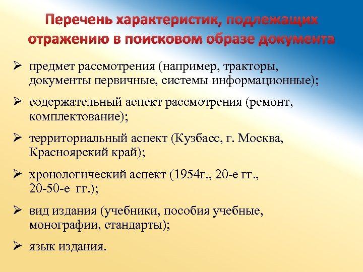 Перечень характеристик, подлежащих отражению в поисковом образе документа Ø предмет рассмотрения (например, тракторы, документы