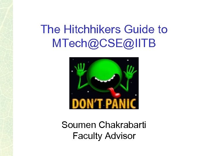 The Hitchhikers Guide to MTech@CSE@IITB Soumen Chakrabarti Faculty Advisor
