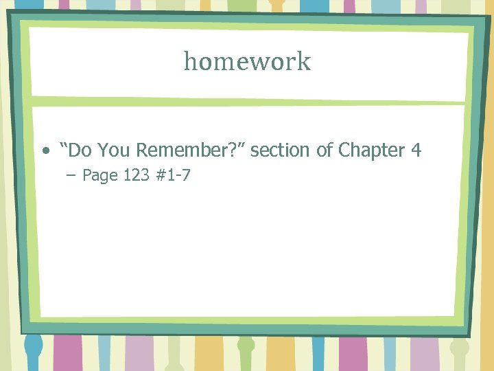 "homework • ""Do You Remember? "" section of Chapter 4 – Page 123 #1"