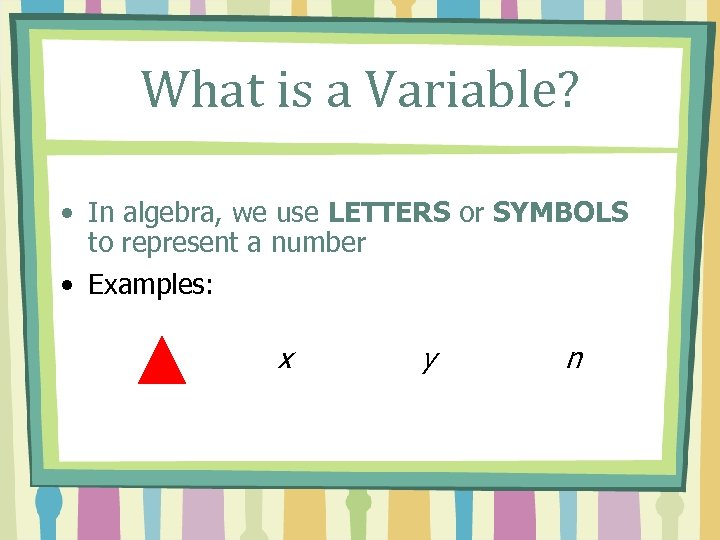 What is a Variable? • In algebra, we use LETTERS or SYMBOLS to represent