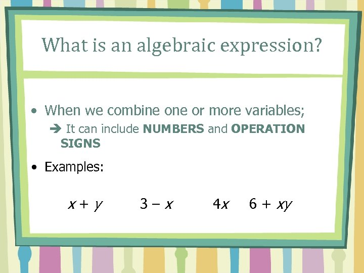 What is an algebraic expression? • When we combine or more variables; è It