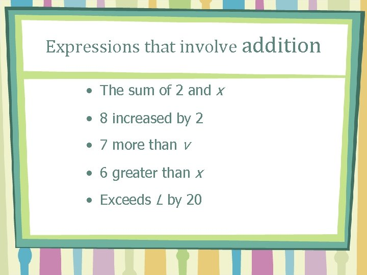 Expressions that involve addition • The sum of 2 and x • 8 increased