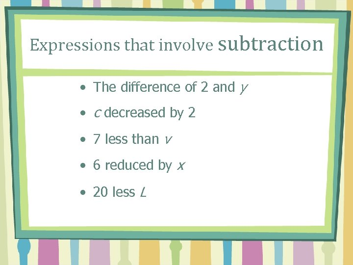 Expressions that involve subtraction • The difference of 2 and y • c decreased