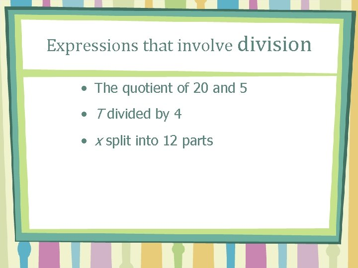 Expressions that involve division • The quotient of 20 and 5 • T divided