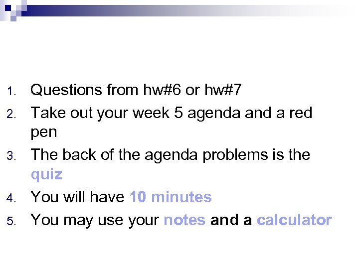 1. 2. 3. 4. 5. Questions from hw#6 or hw#7 Take out your week
