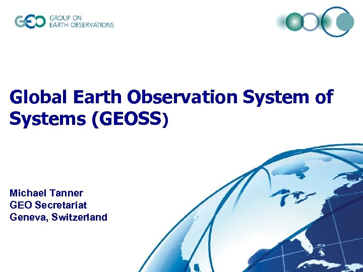 Global Earth Observation System of Systems (GEOSS) Michael Tanner GEO Secretariat Geneva, Switzerland