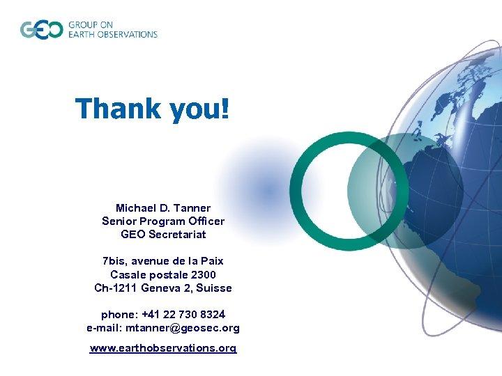 Thank you! Michael D. Tanner Senior Program Officer GEO Secretariat 7 bis, avenue de
