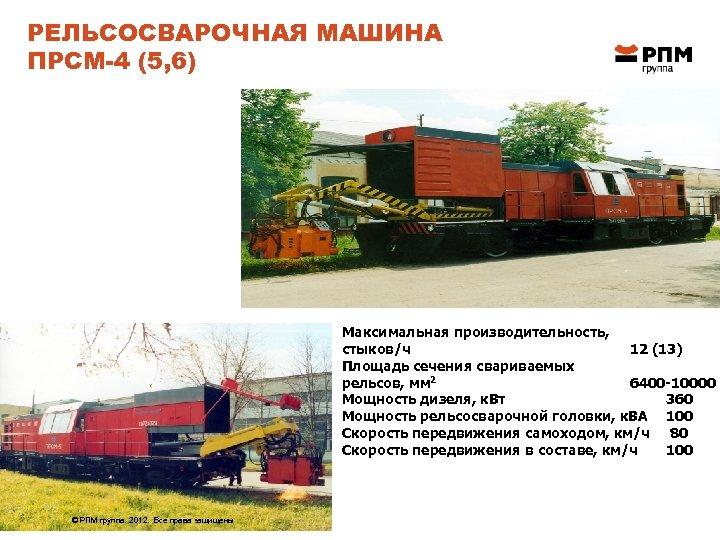 РЕЛЬСОСВАРОЧНАЯ МАШИНА ПРСМ-4 (5, 6) Максимальная производительность, стыков/ч 12 (13) Площадь сечения свариваемых рельсов,
