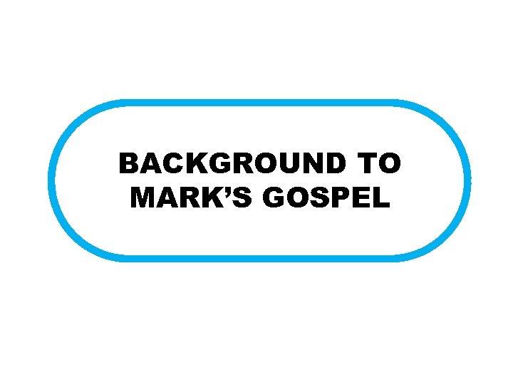 BACKGROUND TO MARK'S GOSPEL