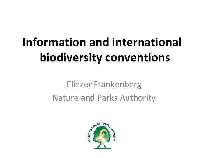 Information and international biodiversity conventions Eliezer Frankenberg Nature and Parks Authority