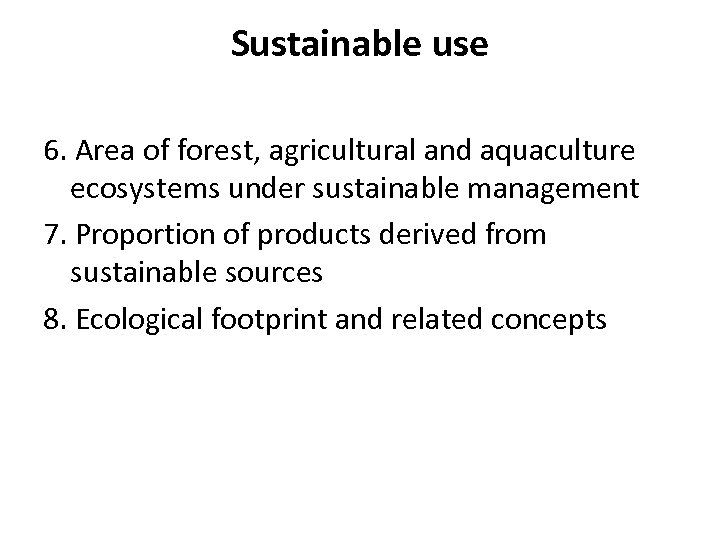 Sustainable use 6. Area of forest, agricultural and aquaculture ecosystems under sustainable management 7.