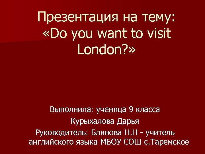 Презентация на тему: «Do you want to visit London? » Выполнила: ученица 9 класса