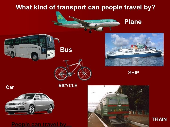 What kind of transport can people travel by? Plane Bus SHIP Car BICYCLE People
