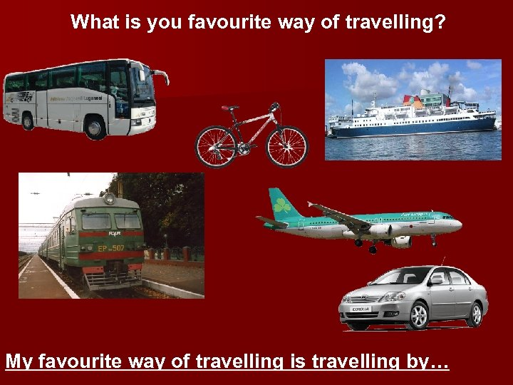 What is you favourite way of travelling? My favourite way of travelling is travelling