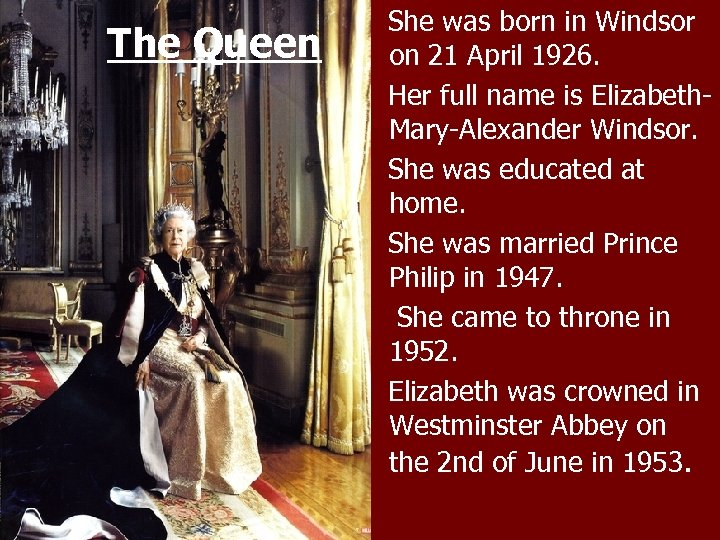 The Queen She was born in Windsor on 21 April 1926. Her full name