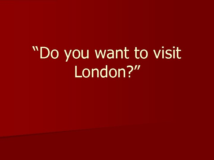 """""""Do you want to visit London? """""""