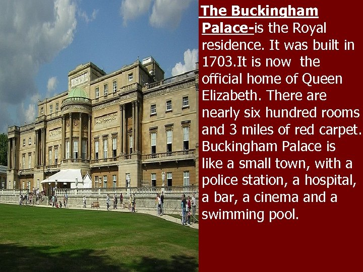 The Buckingham Palace-is the Royal residence. It was built in 1703. It is now