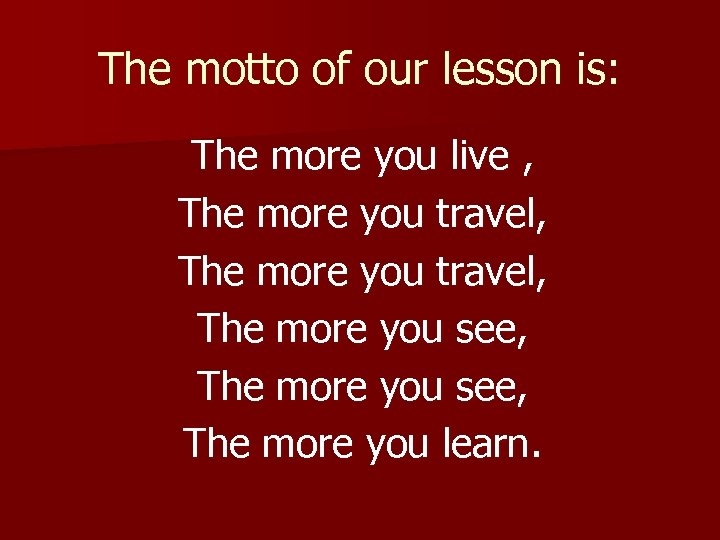 The motto of our lesson is: The more you live , The more you