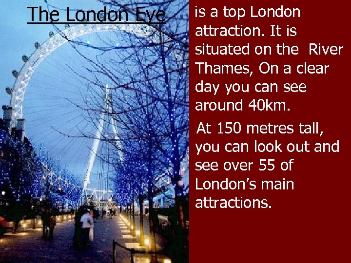 The London Eye is a top London attraction. It is situated on the River