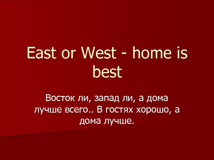 East or West - home is best Восток ли, запад ли, а дома лучше